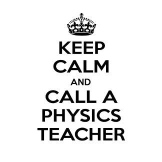Keep Calm and Call a Physics Teacher