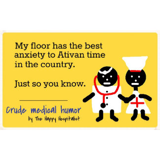 My floor has the best anxiety to Ativan time...