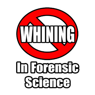 No Whining In Forensic Science