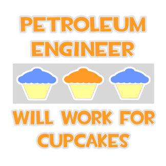 Petroleum Engineer... Will Work For Cupcakes