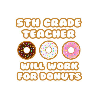 5th Grade Teacher .. Will Work For Donuts