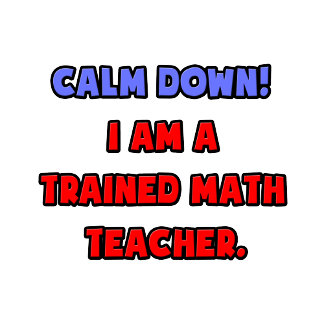 Calm Down .. I am a Trained Math Teacher