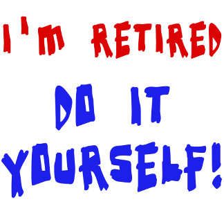 I'm Retired - Do it Yourself!