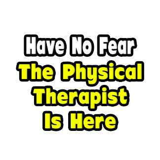 No Fear, The Physical Therapist Is Here