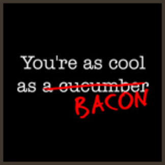 You're as Cool as Bacon