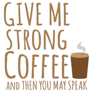 GIVE ME STRONG COFFEE and then you can speak