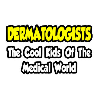 Dermatologists...Cool Kids of Medical World