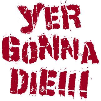 Yer Gonna Die!
