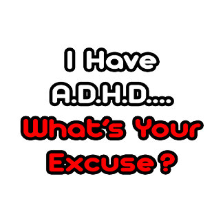 A.D.H.D...What's Your Excuse?