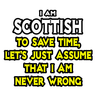 Scottish...Assume I Am Never Wrong