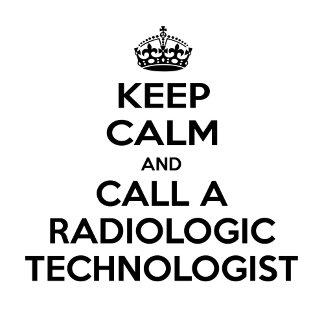 Keep Calm and Call a Radiologic Technologist