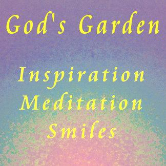 God's Garden / Inspiration / Meditation / Smiles!