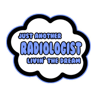 Radiologist .. Livin' The Dream
