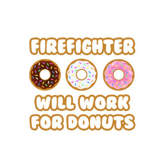 Firefighter .. Will Work For Donuts