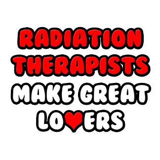 Radiation Therapists Make Great Lovers