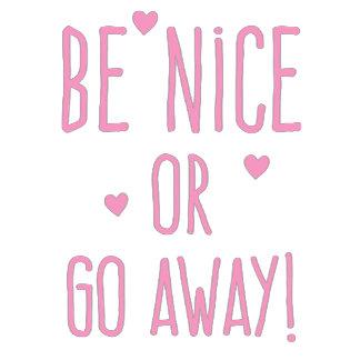 be nice or go away!