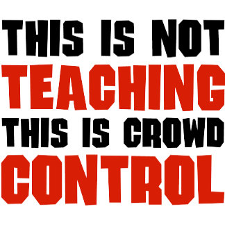 This is Not Teaching, This is Crowd Control