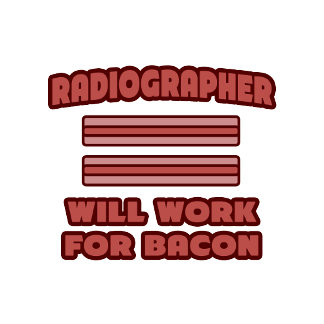 Radiographer .. Will Work For Bacon