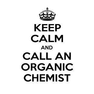 Keep Calm and Call an Organic Chemist
