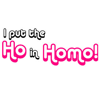 I Put the Ho in Homo