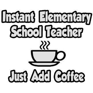 Instant Elementary School Teacher..Just Add Coffee