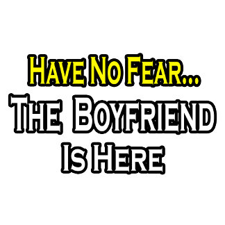 Have No Fear...The Boyfriend Is Here