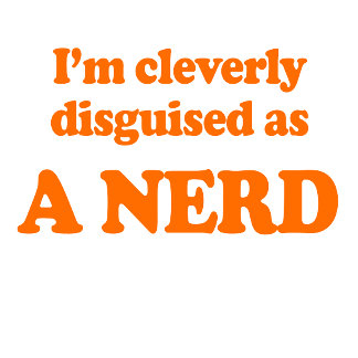 I'm cleverly disguised as a nerd