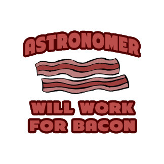 Astronomer .. Will Work For Bacon