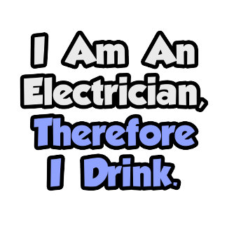 I Am An Electrician, Therefore I Drink