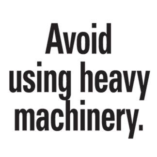 Avoid using heavy machinery