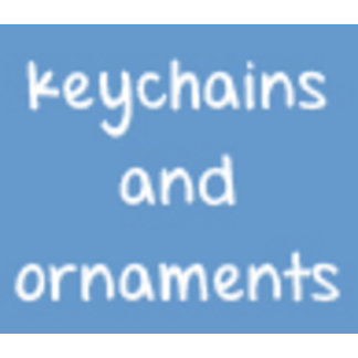 Keychains and Ornaments