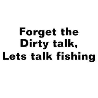 Forget the Dirty talk - funny fishing