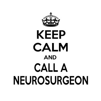 Keep Calm and Call a Neurosurgeon
