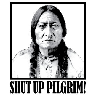 Chief Sitting Bull Says Shut Up Pilgrim!