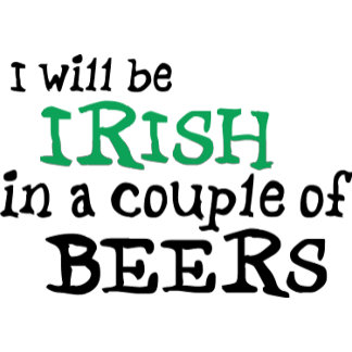 I will be IRISH in a couple of BEERS