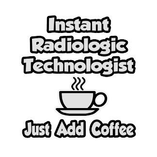 Instant Radiologic Tech .. Just Add Coffee