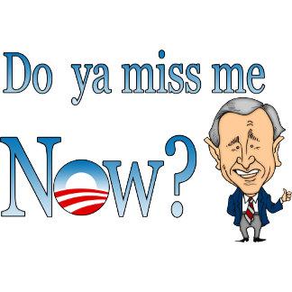 George W Bush Miss me Now