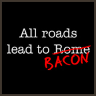 All Roads Leave to Bacon
