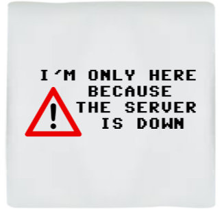 I'm Only Here Because the Server is Down
