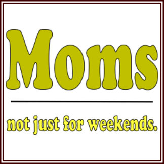 Moms - Not Just For Weekends