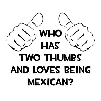 Two Thumbs and Loves Being Mexican