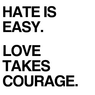 HATE IS EASY. LOVE TAKES COURAGE