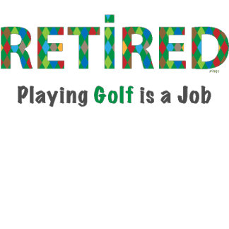 GOLF- RETIRED Playing Golf is a JOB