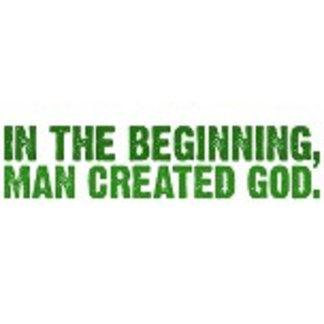 In the beginning, man created god.