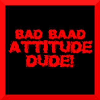 Bad Baad Attitude Dude