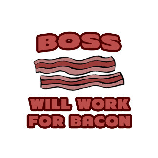 Boss .. Will Work For Bacon