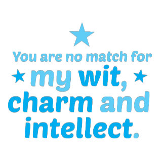 You are no match for wit charm and intellect funny