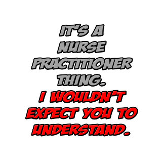 Nurse Practitioner .. You Wouldn't Understand