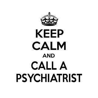 Keep Calm and Call a Psychiatrist