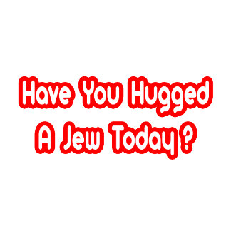 Have You Hugged A Jew Today?